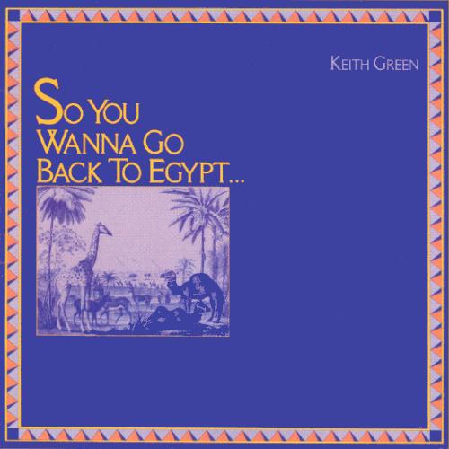 KeithGreen-SoYouWannaGoBackToEgypt